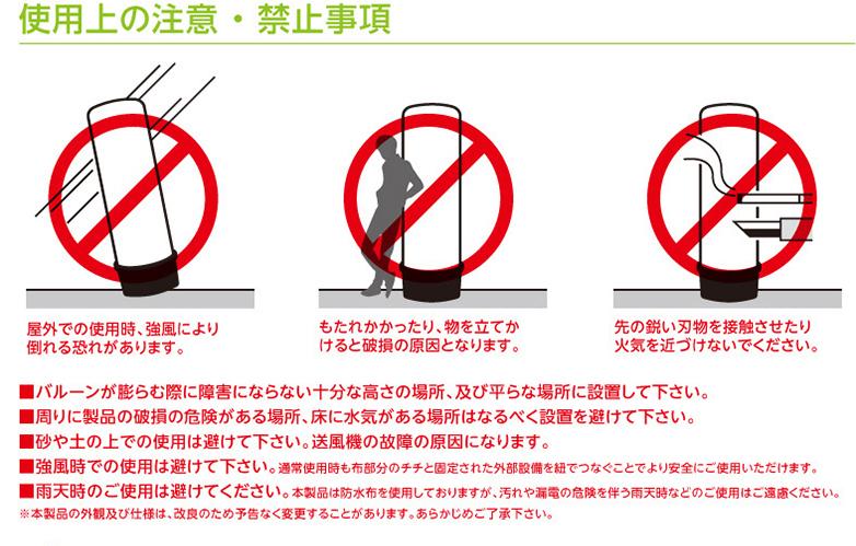 使用上の注意 ・ 禁止事項 屋外での使用時、強風により倒れる恐れがあります。 もたれかかったり、物を立てかけると破損の原因となります。 先の鋭い刃物を接触させたり火気を近づけないでください。 ■バルーンが膨らむ際に障害にならない十分な高さの場所、及び平らな場所に設置して下さい。 ■周りに製品の破損の危険がある場所、床に水気がある場所はなるべく設置を避けて下さい。 ■砂や土の上での使用は避けて下さい。送風機の故障の原因になります。 ■強風時での使用は避けて下さい。通常使用時も布部分のチチと固定された外部設備を紐でつなぐことでより安全にご使用いただけます。 ■雨天時のご使用は避けてください。本製品は防水布を使用しておりますが、汚れや漏電の危険を伴う雨天時などのご使用はご遠慮ください。 ※本製品の外観及び仕様は、改良のため予告なく変更することがあります。あらかじめご了承下さい。