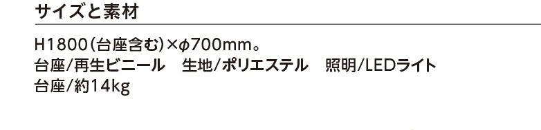 サイズと素材 H1800(台座含む)×φ700mm。台座/再生ビニール 生地/ポリエステル 照明/LEDライト 重量/約14kg