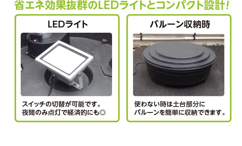 省エネ効果抜群のLEDライトとコンパクト設計! LEDライト スイッチの切替が可能です。夜間のみ点灯で経済的にも◎ バルーン収納時 使わない時は土台部分にバルーンを簡単に収納できます。