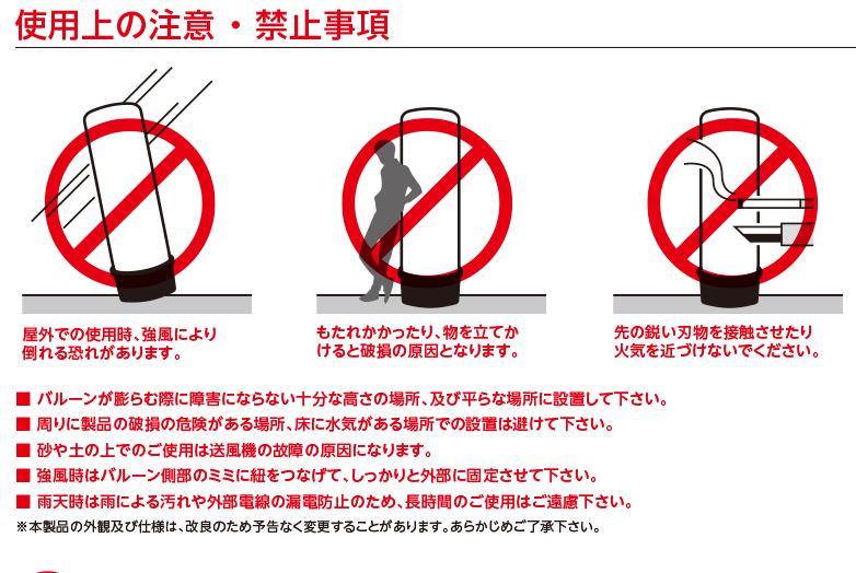 使用上の注意 ・ 禁止事項 屋外での使用時、強風により倒れる恐れがあります。 もたれかかったり、物を立てかけると破損の原因となります。先の鋭い刃物を接触させたり火気を近づけないでください。■ バルーンが膨らむ際に障害にならない十分な高さの場所、及び平らな場所に設置して下さい。■ 周りに製品の破損の危険がある場所、床に水気がある場所での設置は避けて下さい。■ 砂や土の上でのご使用は送風機の故障の原因になります。■ 強風時はバルーン側部のミミに紐をつなげて、しっかりと外部に固定させて下さい。■ 雨天時は雨による汚れや外部電線の漏電防止のため、長時間のご使用はご遠慮下さい。※本製品の外観及び仕様は、改良のため予告なく変更することがあります。あらかじめご了承下さい。