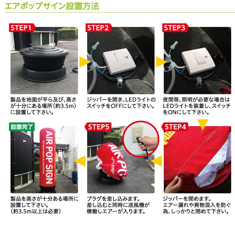 エアポップサイン設置方法 STEP1:製品を地面が平ら及び、高さが十分にある場所(約3.5m)に設置して下さい。 STEP2:ジッパーを開き、LEDライトのスイッチをOFFにして下さい。(赤い点がある方がON) STEP3:夜間等、照明が必要な場合はLEDライトを装着し、スイッチをONにして下さい。 STEP4:ジッパーを閉めます。エアー漏れや異物混入を防ぐ為、しっかりと閉めて下さい。 STEP5:プラグを差し込みます。差し込むと同時に送風機が稼働しエアーが入ります。 設置完了:製品を高さが十分ある場所に設置して下さい。(約3.5m以上は必要)