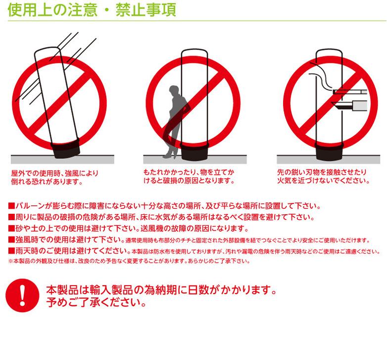 使用上の注意 ・ 禁止事項 屋外での使用時、強風により倒れる恐れがあります。 もたれかかったり、物を立てかけると破損の原因となります。 先の鋭い刃物を接触させたり火気を近づけないでください。 ■バルーンが膨らむ際に障害にならない十分な高さの場所、及び平らな場所に設置して下さい。 ■周りに製品の破損の危険がある場所、床に水気がある場所はなるべく設置を避けて下さい。 ■砂や土の上での使用は避けて下さい。送風機の故障の原因になります。 ■強風時での使用は避けて下さい。通常使用時も布部分のチチと固定された外部設備を紐でつなぐことでより安全にご使用いただけます。 ■雨天時のご使用は避けてください。本製品は防水布を使用しておりますが、汚れや漏電の危険を伴う雨天時などのご使用はご遠慮ください。 ※本製品の外観及び仕様は、改良のため予告なく変更することがあります。あらかじめご了承下さい。 本製品は輸入製品の為納期に日数がかかります。予めご了承ください。