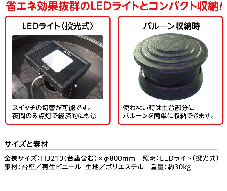 省エネ効果抜群のLEDライトとコンパクト収納!〈LEDライト〉スイッチの切替が可能です。夜間のみ点灯で経済的にも◎ 〈バルーン収納時〉使わない時は土台部分にバルーンを簡単に収納できます。サイズと素材 H3210(台座含む)×φ800mm。 約30kg 台座/再生ビニール 生地/ポリエステル 照明/LEDライト