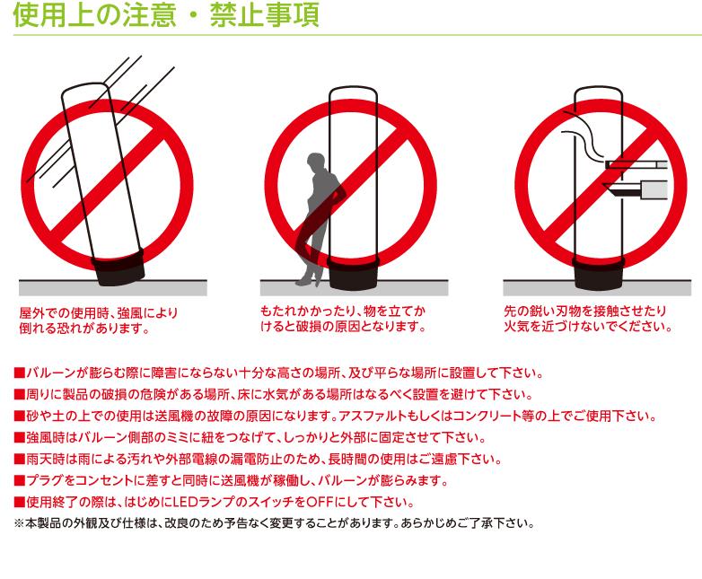 使用上の注意 ・ 禁止事項 屋外での使用時、強風により倒れる恐れがあります。 もたれかかったり、物を立てかけると破損の原因となります。 先の鋭い刃物を接触させたり火気を近づけないでください。 ■バルーンが膨らむ際に障害にならない十分な高さの場所、及び平らな場所に設置して下さい。 ■周りに製品の破損の危険がある場所、床に水気がある場所はなるべく設置を避けて下さい。 ■砂や土の上での使用は送風機の故障の原因になります。アスファルトもしくはコンクリート等の上でご使用下さい。 ■強風時はバルーン側部のミミに紐をつなげて、しっかりと外部に固定させて下さい。 ■雨天時は雨による汚れや外部電線の漏電防止のため、長時間の使用はご遠慮下さい。 ■プラグをコンセントに差すと同時に送風機が稼働し、バルーンが膨らみます。 ■使用終了の際は、はじめにLEDランプのスイッチをOFFにして下さい。 ※本製品の外観及び仕様は、改良のため予告なく変更することがあります。あらかじめご了承下さい。