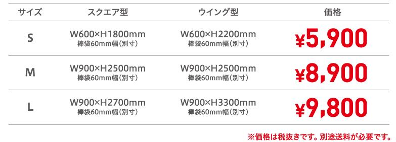 サイズS スクエア型W600×H1800mm棒袋60mm幅(別寸) ウイング型W600×H2200mm棒袋60mm幅(別寸) 価格¥5,900、サイズM スクエア型W900×H2500mm棒袋60mm幅(別寸) ウイング型W900×H2500mm棒袋60mm幅(別寸)価格¥8,900、サイズL スクエア型W900×H2700mm棒袋60mm幅(別寸) ウイング型W900×H3300mm棒袋60mm幅(別寸) 価格¥9,800 ※価格は税抜きです。 別途送料が必要です。