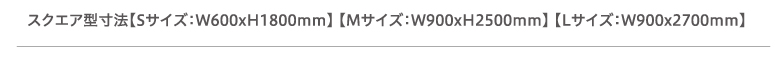 スクエア型寸法【Sサイズ:W600xH1800mm】 【Mサイズ:W900xH2500mm】 【Lサイズ:W900x2700mm】