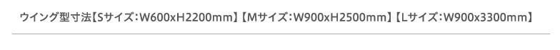 ウイング型寸法【Sサイズ:W600xH2200mm】 【Mサイズ:W900xH2500mm】 【Lサイズ:W900x3300mm】