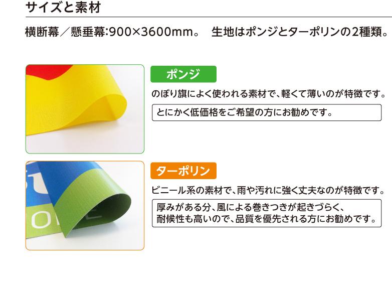 サイズと素材 横断幕/懸垂幕:900×3600mm。 生地はポンジとターポリンの2種類。 ポンジ のぼり旗によく使われる素材で、軽くて薄いのが特徴です。 とにかく低価格をご希望の方にお勧めです。 ターポリン ビニール系の素材で、雨や汚れに強く丈夫なのが特徴です。 厚みがある分、風による巻きつきが起きづらく、耐候性も高いので、品質を優先される方にお勧めです。
