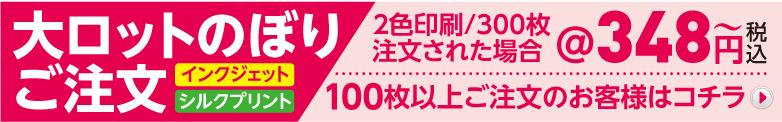 大ロットのぼりご注文 インクジェット シルクプリント 2色印刷/300枚注文された場合 @348円税込〜 100枚以上ご注文のお客様はコチラ→