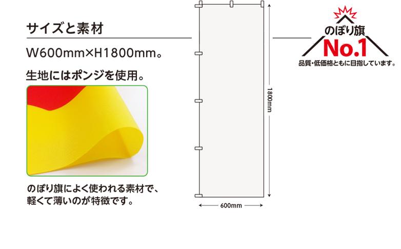 サイズと素材 W600mm×H1800mm。 生地にはポンジを使用。 のぼり旗によく使われる素材で、軽くて薄いのが特徴です。 のぼり旗No.1 品質・低価格ともに目指しています。