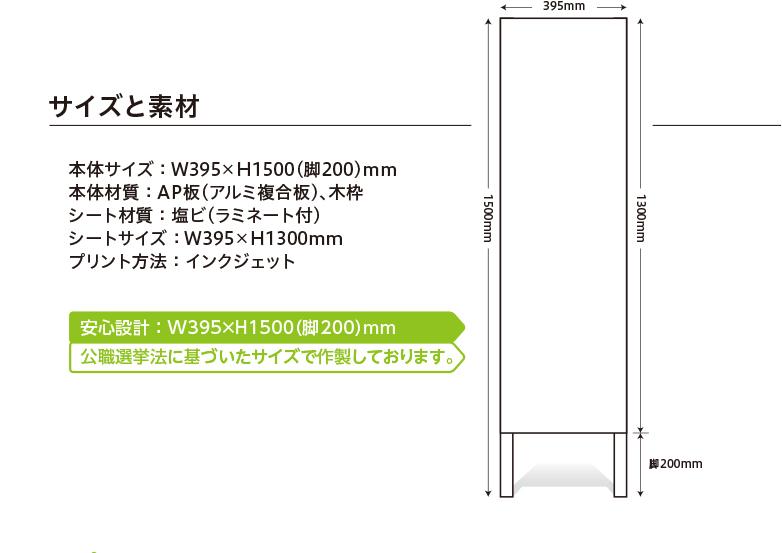 サイズと素材 本体サイズ : W395×H1500(脚200)mm 本体材質 : AP板(アルミ複合板)、木枠 シート材質 : 塩ビ(ラミネート付) シートサイズ : W395×H1300mm プリント方法 : インクジェット 安心設計 : W395×H1500(脚200)mm 公職選挙法に基づいたサイズで作製しております。